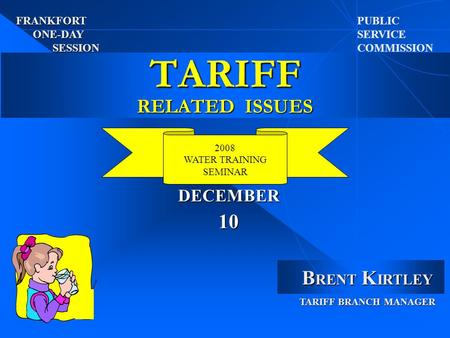 TARIFF RELATED ISSUES PUBLIC SERVICE COMMISSION 2008 WATER TRAINING SEMINAR J I B RENT K IRTLEY TARIFF BRANCH MANAGER FRANKFORT ONE-DAY SESSION 10 DECEMBER.