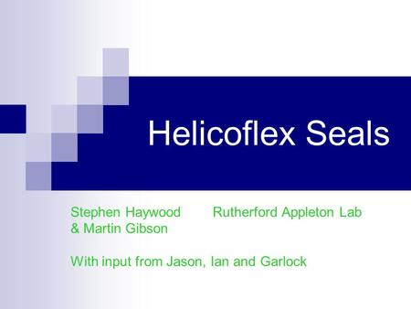Helicoflex Seals Stephen Haywood Rutherford Appleton Lab & Martin Gibson With input from Jason, Ian and Garlock.
