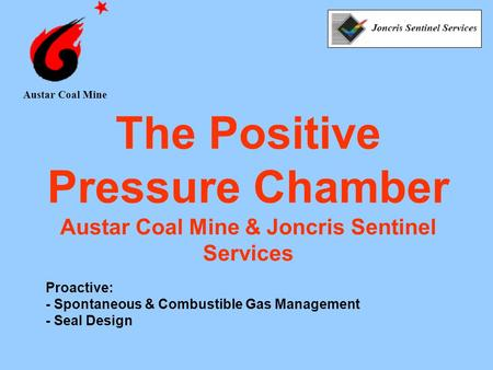 Austar Coal Mine The Positive Pressure Chamber Austar Coal Mine & Joncris Sentinel Services Proactive: - Spontaneous & Combustible Gas Management - Seal.