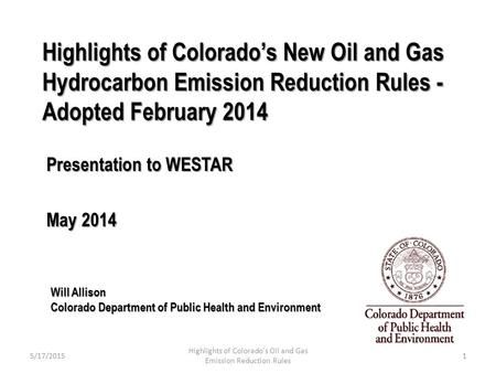 Highlights of Colorado's New Oil and Gas Hydrocarbon Emission Reduction Rules - Adopted February 2014 Presentation to WESTAR May 2014 Will Allison Colorado.