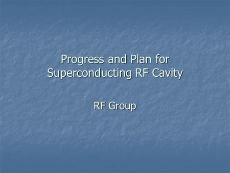 Progress and Plan for Superconducting RF Cavity RF Group.