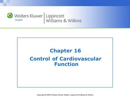 Copyright © 2009 Wolters Kluwer Health | Lippincott Williams & Wilkins Chapter 16 Control of Cardiovascular Function.