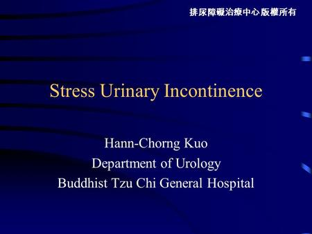 排尿障礙治療中心 版權所有 Stress Urinary Incontinence Hann-Chorng Kuo Department of Urology Buddhist Tzu Chi General Hospital.