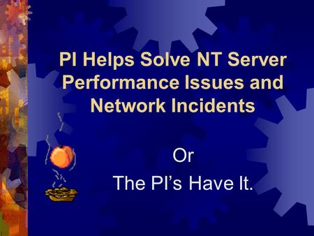 PI Helps Solve NT Server Performance Issues and Network Incidents Or The PI's Have It.