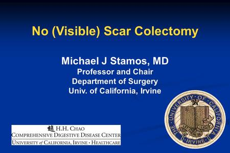 No (Visible) Scar Colectomy Michael J Stamos, MD Professor and Chair Department of Surgery Univ. of California, Irvine.