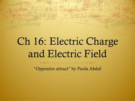 "Ch 16: Electric Charge and Electric Field ""Opposites attract"" by Paula Abdul."