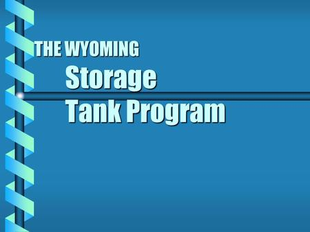 THE WYOMING Storage Tank Program BEFORE THE PROGRAM b Tanks were installed without corrosion protection b Filling was done without concern about overfilling.