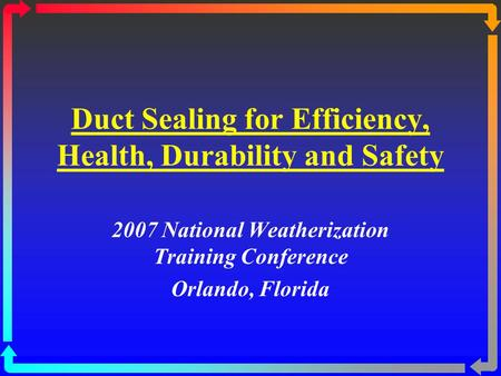 Duct Sealing for Efficiency, Health, Durability and Safety 2007 National Weatherization Training Conference Orlando, Florida.