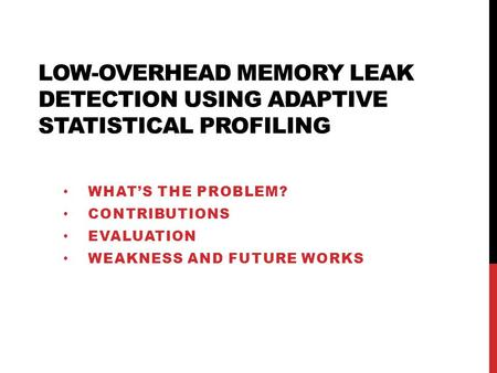 LOW-OVERHEAD MEMORY LEAK DETECTION USING ADAPTIVE STATISTICAL PROFILING WHAT'S THE PROBLEM? CONTRIBUTIONS EVALUATION WEAKNESS AND FUTURE WORKS.