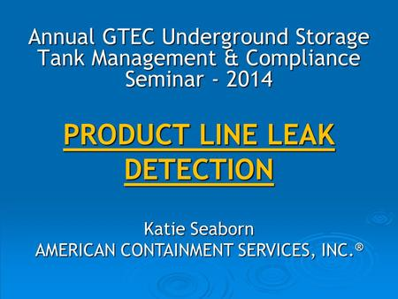 PRODUCT LINE LEAK DETECTION Katie Seaborn AMERICAN CONTAINMENT SERVICES, INC. ® Annual GTEC Underground Storage Tank Management & Compliance Seminar -