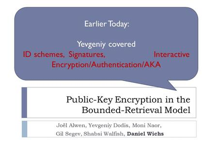 Public-Key Encryption in the Bounded-Retrieval Model Joël Alwen, Yevgeniy Dodis, Moni Naor, Gil Segev, Shabsi Walfish, Daniel Wichs Earlier Today: Yevgeniy.