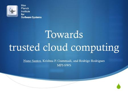  Max Planck Institute for Software Systems Towards trusted cloud computing Nuno Santos, Krishna P. Gummadi, and Rodrigo Rodrigues MPI-SWS.