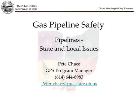 Ohio's One-Stop Utility Resource Gas Pipeline Safety Pipelines - State and Local Issues Pete Chace GPS Program Manager (614) 644-8983
