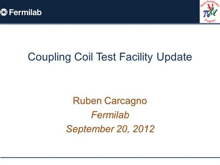 Coupling Coil Test Facility Update Ruben Carcagno Fermilab September 20, 2012.