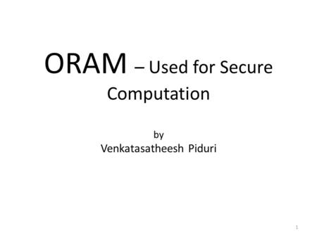 ORAM – Used for Secure Computation by Venkatasatheesh Piduri 1.
