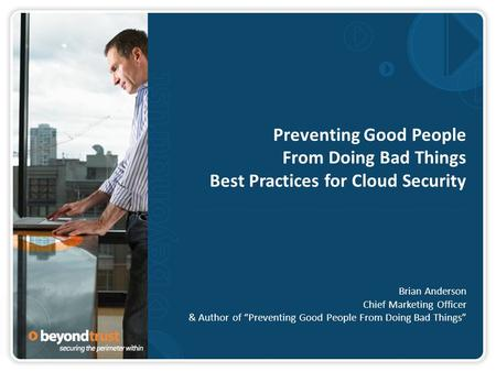 "Preventing Good People From Doing Bad Things Best Practices for Cloud Security Brian Anderson Chief Marketing Officer & Author of ""Preventing Good People."