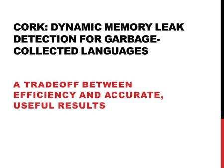 CORK: DYNAMIC MEMORY LEAK DETECTION FOR GARBAGE- COLLECTED LANGUAGES A TRADEOFF BETWEEN EFFICIENCY AND ACCURATE, USEFUL RESULTS.