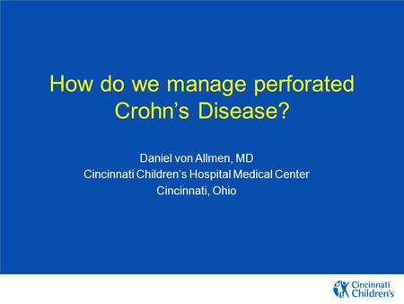 How do we manage perforated Crohn's Disease? Daniel von Allmen, MD Cincinnati Children's Hospital Medical Center Cincinnati, Ohio.