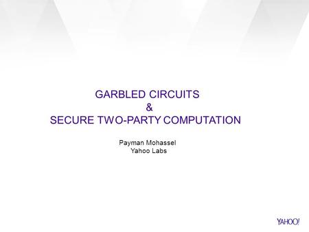 GARBLED CIRCUITS & SECURE TWO-PARTY COMPUTATION Payman Mohassel Yahoo Labs.