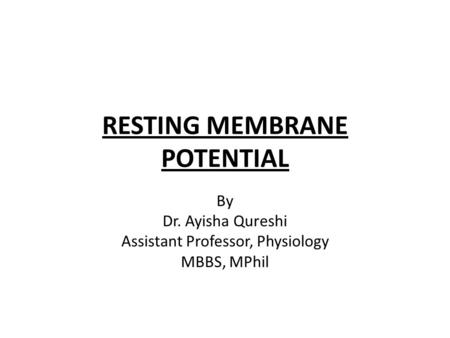 RESTING MEMBRANE POTENTIAL By Dr. Ayisha Qureshi Assistant Professor, Physiology MBBS, MPhil.
