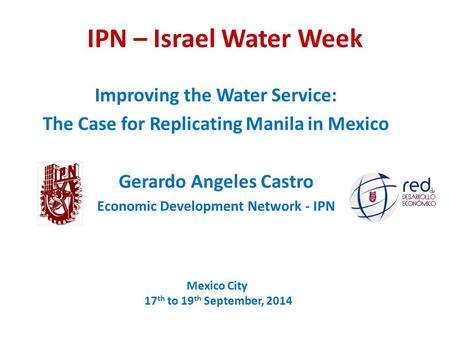 IPN – Israel Water Week Improving the Water Service: The Case for Replicating Manila in Mexico Gerardo Angeles Castro Economic Development Network - IPN.