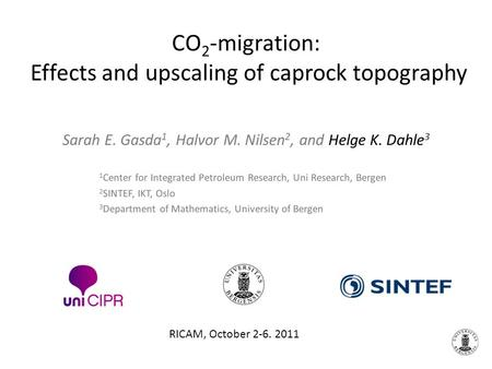CO 2 -migration: Effects and upscaling of caprock topography Sarah E. Gasda 1, Halvor M. Nilsen 2, and Helge K. Dahle 3 RICAM, October 2-6. 2011 1 Center.