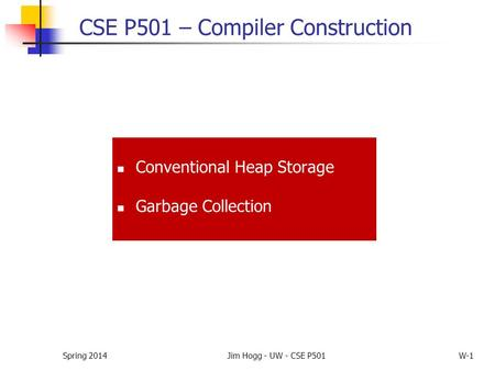 Spring 2014Jim Hogg - UW - CSE P501W-1 CSE P501 – Compiler Construction Conventional Heap Storage Garbage Collection.