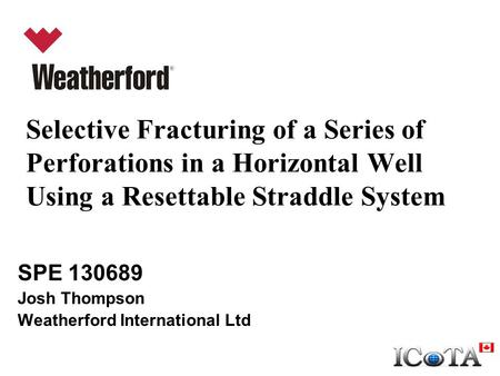 Selective Fracturing of a Series of Perforations in a Horizontal Well Using a Resettable Straddle System SPE 130689 Josh Thompson Weatherford International.