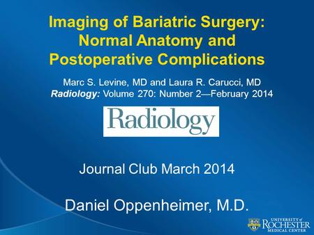 Imaging of Bariatric Surgery: Normal Anatomy and Postoperative Complications Journal Club March 2014 Daniel Oppenheimer, M.D. Marc S. Levine, MD and Laura.