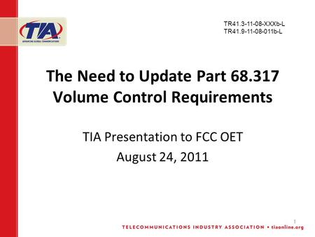 1 The Need to Update Part 68.317 Volume Control Requirements TIA Presentation to FCC OET August 24, 2011 TR41.3-11-08-XXXb-L TR41.9-11-08-011b-L.