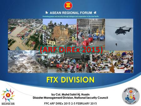 FPC ARF DiREx 2015 2-5 FEBRUARY 2015 FTX DIVISION by Col. Mohd Sakri Hj. Hussin Disaster Management Division, National Security Council.