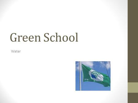 Green School Water. Our Green Flags Our first green flag was awarded for reducing litter and waste We earned our second green flag for conserving energy.