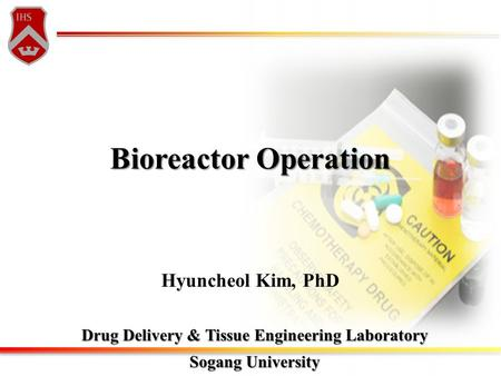 Bioreactor Operation Drug Delivery & Tissue Engineering Laboratory Sogang University Hyuncheol Kim, PhD.