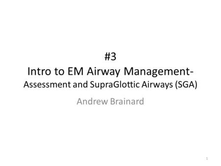 #3 Intro to EM Airway Management- Assessment and SupraGlottic Airways (SGA) Andrew Brainard 1.