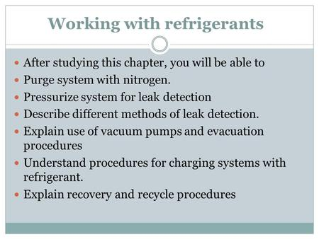 Working with refrigerants After studying this chapter, you will be able to Purge system with nitrogen. Pressurize system for leak detection Describe different.