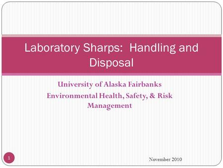 University of Alaska Fairbanks Environmental Health, Safety, & Risk Management Laboratory Sharps: Handling and Disposal November 2010 1.