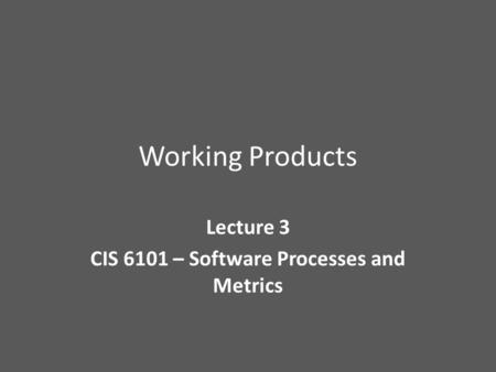 Working Products Lecture 3 CIS 6101 – Software Processes and Metrics.