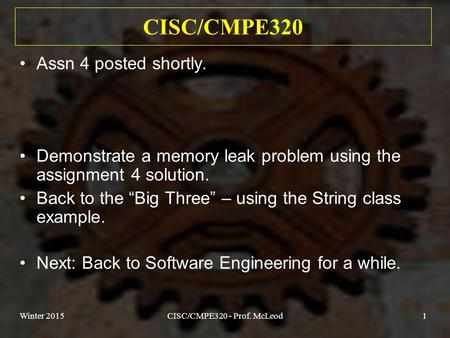 Winter 2015CISC/CMPE320 - Prof. McLeod1 CISC/CMPE320 Assn 4 posted shortly. Demonstrate a memory leak problem using the assignment 4 solution. Back to.