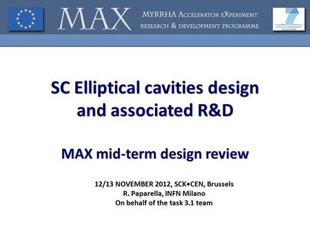 SC Elliptical cavities design and associated R&D MAX mid-term design review 12/13 NOVEMBER 2012, SCKCEN, Brussels R. Paparella, INFN Milano On behalf of.