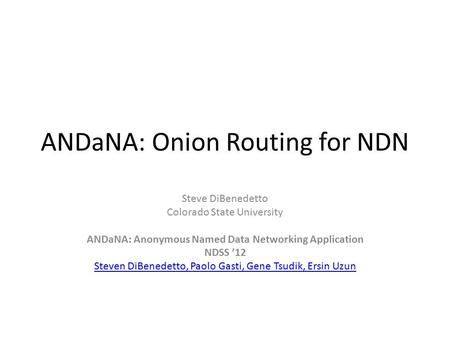 ANDaNA: Onion Routing for NDN Steve DiBenedetto Colorado State University ANDaNA: Anonymous Named Data Networking Application NDSS '12 Steven DiBenedetto,