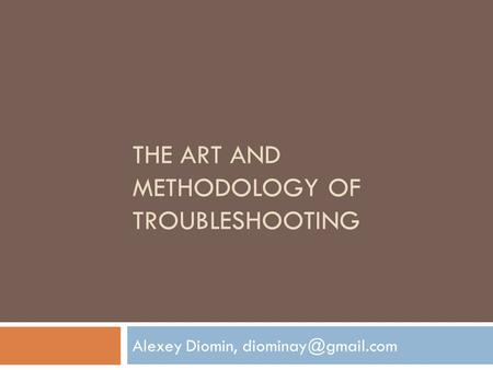 THE ART AND METHODOLOGY OF TROUBLESHOOTING Alexey Diomin,