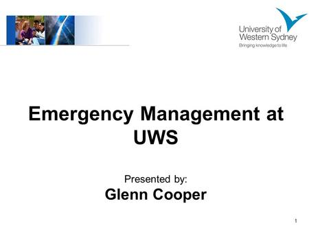 1 Emergency Management at UWS Presented by: Glenn Cooper.