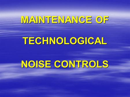 MAINTENANCE OF TECHNOLOGICAL NOISE CONTROLS. TECHNOLOGICAL NOISE CONTROLS:  ARE DESIGNED AND INSTALLED TO PROTECT YOUR HEARING  MUST BE PROPERLY SELECTED.