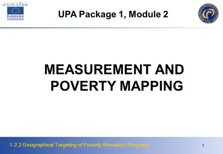 1.2.2 Geographical Targeting of Poverty Alleviation Programs 1 MEASUREMENT AND POVERTY MAPPING UPA Package 1, Module 2.