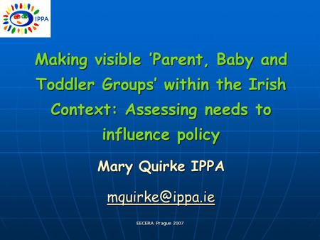 EECERA Prague 2007 Making visible 'Parent, Baby and Toddler Groups' within the Irish Context: Assessing needs to influence policy Mary Quirke IPPA