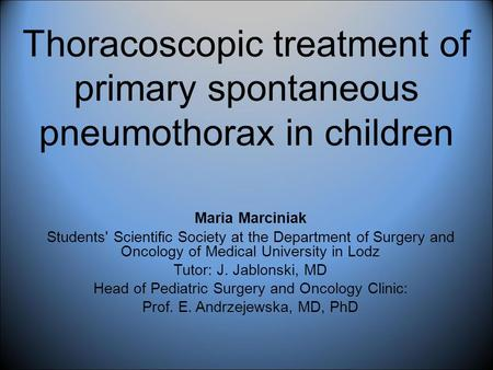 Thoracoscopic treatment of primary spontaneous pneumothorax in children Maria Marciniak Students' Scientific Society at the Department of Surgery and Oncology.
