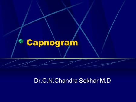 Capnogram Dr.C.N.Chandra Sekhar M.D. Definitions Capnometry: Measurement and numerical display of CO 2 level during resp.cycle Capnometer: Device that.