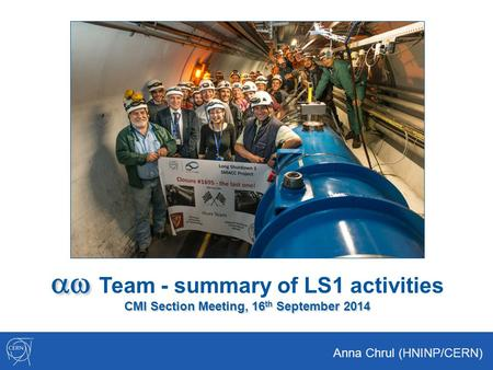 Aw Team - summary of LS1 activities CMI Section Meeting, 16th September 2014 Anna Chrul (HNINP/CERN)