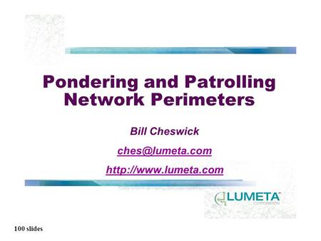 100 slides Pondering and Patrolling Network Perimeters Bill Cheswick