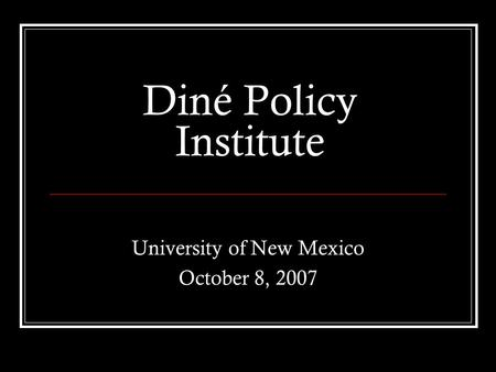 Diné Policy Institute University of New Mexico October 8, 2007.